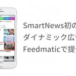 フィードフォースの「Feedmatic」、SmartNews初のダイナミック広告を提供開始