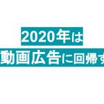 2020年のデジタルマーケティングトレンドを勝手に予想 〜マス動画広告回帰編〜