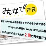 クロスボーダー、イベントを中止せざるを得なくなったプロモーション事業を「みんなでPR」が応援 〜YouTuber/VTuberたちが2倍の再生数で全面支援〜
