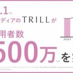 delyの「TRILL」、月間利用者数が2500万を突破 -新規商材・サービスとのタイアップ記事の配信も開始-