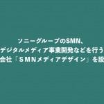 SMN、デジタルメディア事業開発などを行う新会社「SMNメディアデザイン」を設立