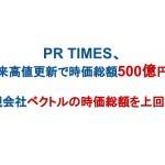 PR TIMES、上場来高値更新で時価総額500億円突破 〜親会社ベクトルの時価総額を上回る〜