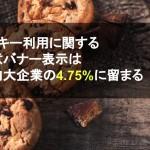 クッキー利用に関する同意バナー表示は国内大企業の4.75%に留まる【Priv Tech調査】