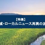 【特集】地域・ローカルニュース再興の波